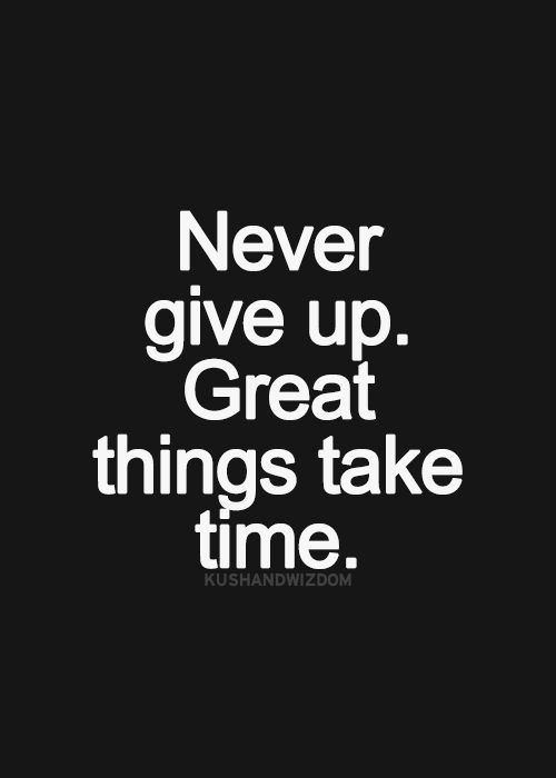 Never give up. Great things take time